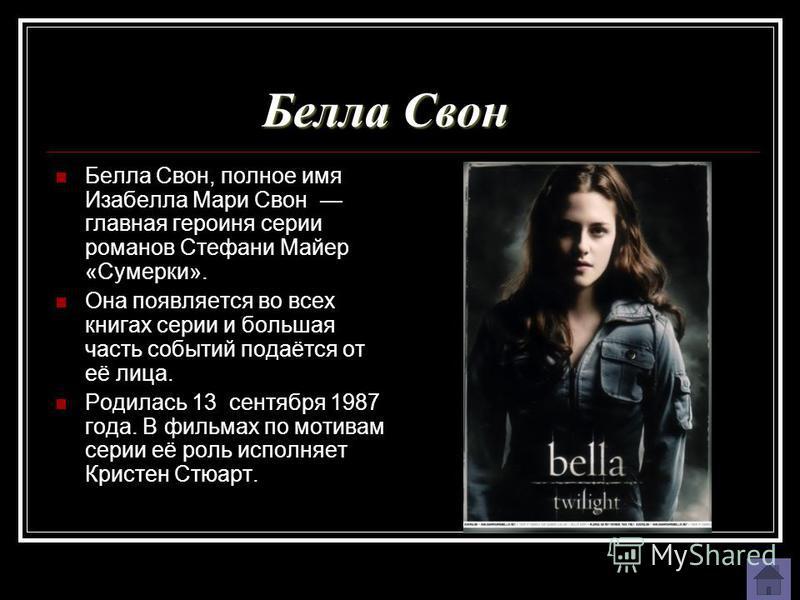 Белла Свон Белла Свон, полное имя Изабелла Мари Свон главная героиня серии романов Стефани Майер «Сумерки». Она появляется во всех книгах серии и большая часть событий подаётся от её лица. Родилась 13 сентября 1987 года. В фильмах по мотивам серии её