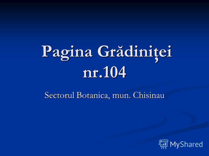 Pagina Grădiniţei nr.104 Pagina Grădiniţei nr.104 Sectorul Botanica, mun. Chisinau