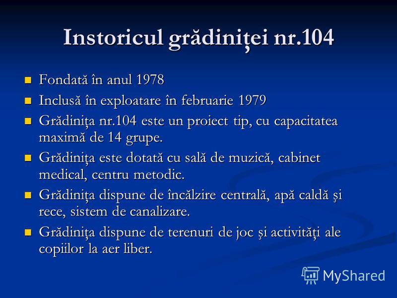 Instoricul grădiniţei nr.104 Fondată în anul 1978 Fondată în anul 1978 Inclusă în exploatare în februarie 1979 Inclusă în exploatare în februarie 1979 Grădiniţa nr.104 este un proiect tip, cu capacitatea maximă de 14 grupe. Grădiniţa nr.104 este un p