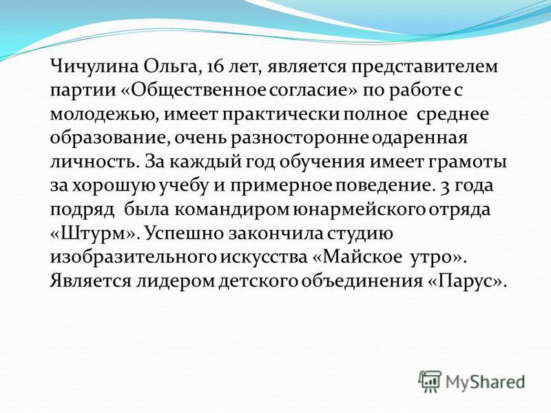 Чичулина Ольга, 16 лет, является представителем партии «Общественное согласие» по работе с молодежью, имеет практически полное среднее образование, очень разносторонне одаренная личность. За каждый год обучения имеет грамоты за хорошую учебу и пример