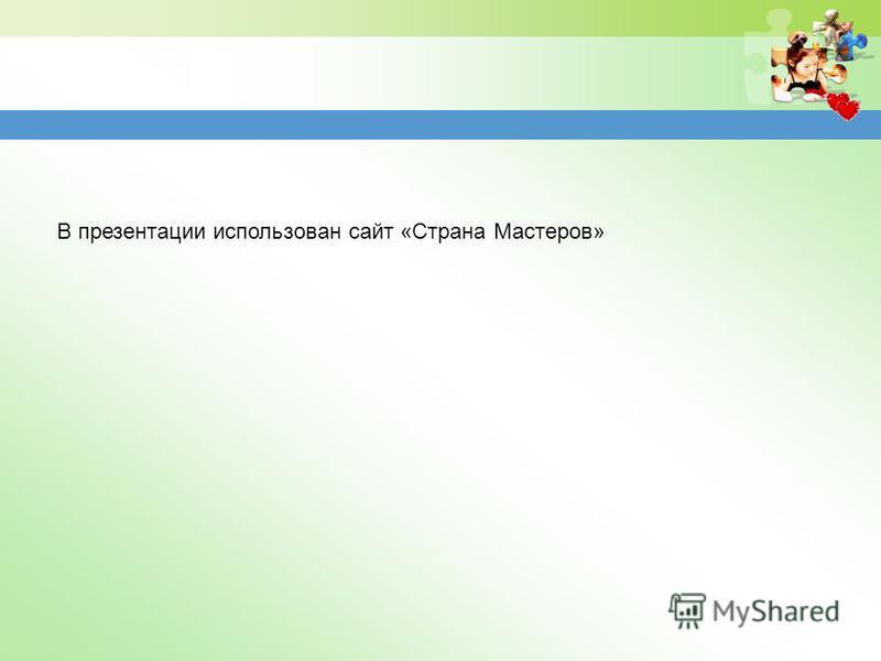 В презентации использован сайт «Страна Мастеров»