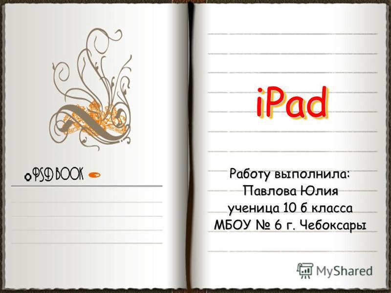 Работу выполнила: Павлова Юлия ученица 10 б класса МБОУ 6 г. Чебоксары iPadiPad