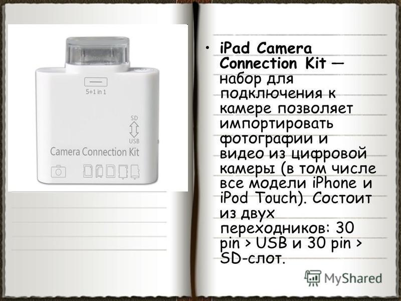 iPad Camera Connection Kit набор для подключения к камере позволяет импортировать фотографии и видео из цифровой камеры (в том числе все модели iPhone и iPod Touch). Состоит из двух переходников: 30 pin > USB и 30 pin > SD-слот.