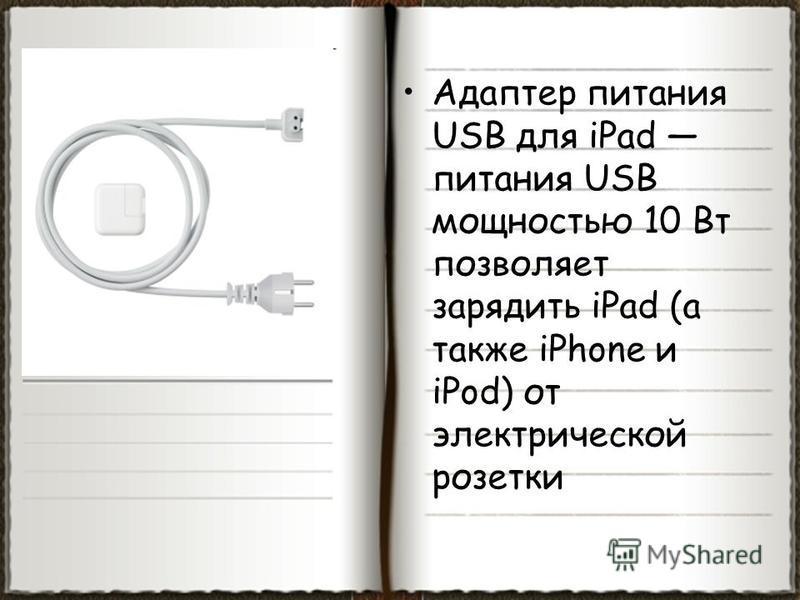 Адаптер питания USB для iPad питания USB мощностью 10 Вт позволяет зарядить iPad (а также iPhone и iPod) от электрической розетки