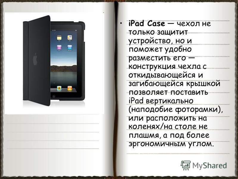 iPad Case чехол не только защитит устройство, но и поможет удобно разместить его конструкция чехла с откидывающейся и загибающейся крышкой позволяет поставить iPad вертикально (наподобие фоторамки), или расположить на коленях/на столе не плашмя, а по