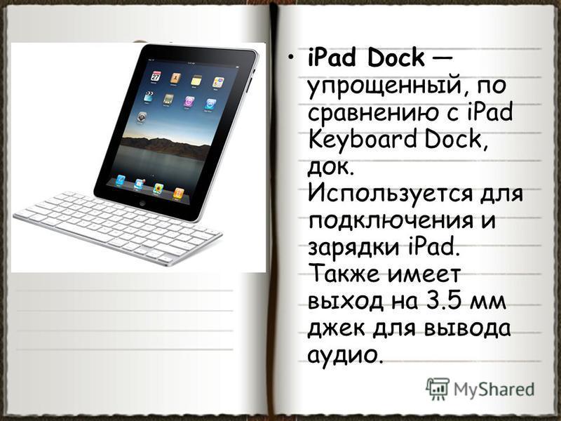 iPad Dock упрощенный, по сравнению с iPad Keyboard Dock, док. Используется для подключения и зарядки iPad. Также имеет выход на 3.5 мм джек для вывода аудио.