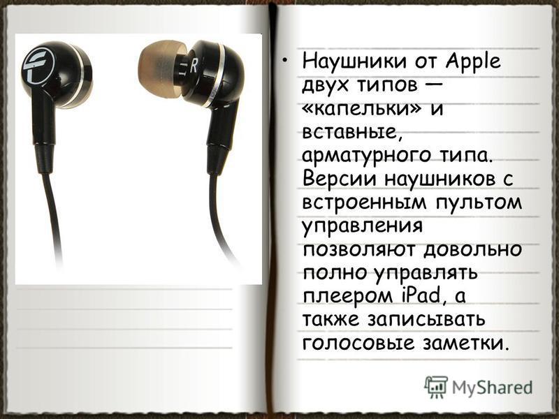 Наушники от Apple двух типов «капельки» и вставные, арматурного типа. Версии наушников с встроенным пультом управления позволяют довольно полно управлять плеером iPad, а также записывать голосовые заметки.