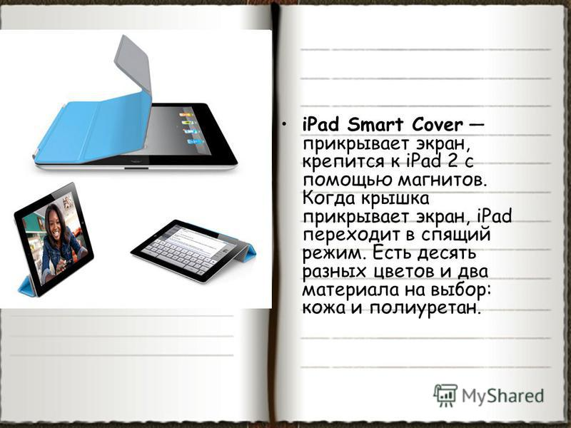 iPad Smart Cover прикрывает экран, крепится к iPad 2 с помощью магнитов. Когда крышка прикрывает экран, iPad переходит в спящий режим. Есть десять разных цветов и два материала на выбор: кожа и полиуретан.