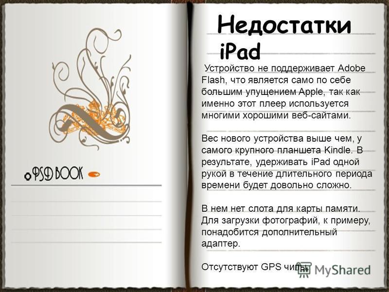 Недостатки iPad Устройство не поддерживает Adobe Flash, что является само по себе большим упущением Apple, так как именно этот плеер используется многими хорошими веб-сайтами. Вес нового устройства выше чем, у самого крупного планшета Kindle. В резул