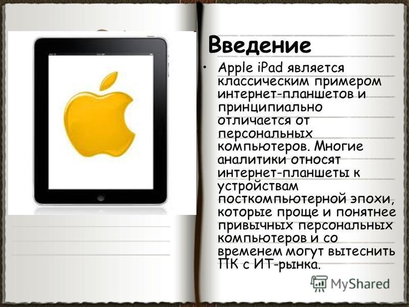 Введение Apple iPad является классическим примером интернет-планшетов и принципиально отличается от персональных компьютеров. Многие аналитики относят интернет-планшеты к устройствам пост компьютерной эпохи, которые проще и понятнее привычных персона
