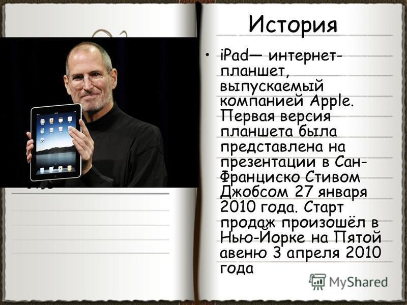 История iPad интернет- планшет, выпускаемый компанией Apple. Первая версия планшета была представлена на презентации в Сан- Франциско Стивом Джобсом 27 января 2010 года. Старт продаж произошёл в Нью-Йорке на Пятой авеню 3 апреля 2010 года