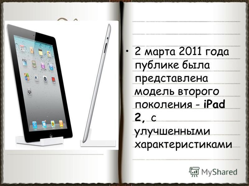 2 марта 2011 года публике была представлена модель второго поколения - iPad 2, с улучшенными характеристиками