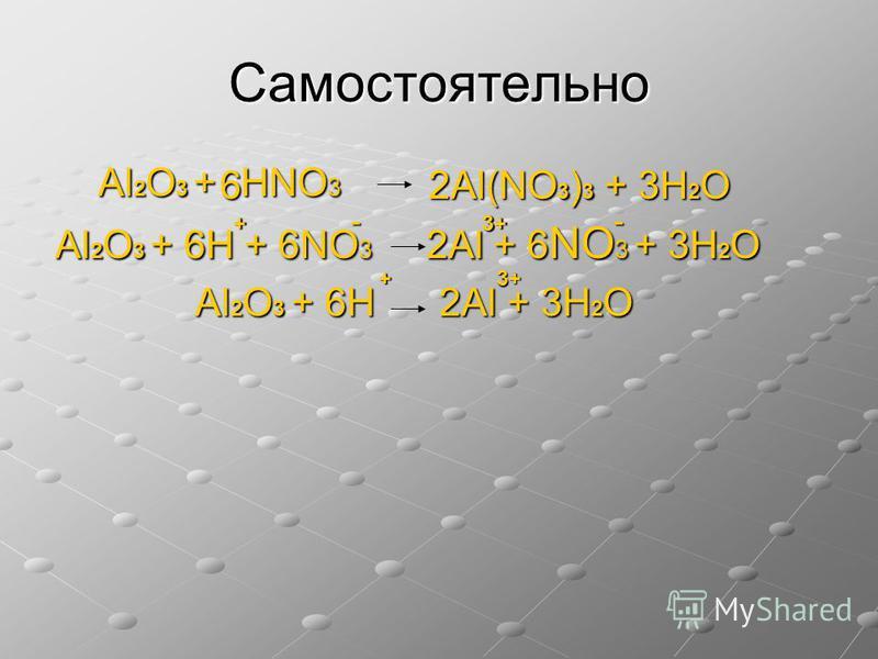 Самостоятельно Al 2 O 3 + НNO 3 Al 2 O 3 + НNO 3 Al 2 O 3 + 6Н + 6NO 3 2Al + 6 NO 3 + 3Н 2 O Al 2 O 3 + 6Н + 6NO 3 2Al + 6 NO 3 + 3Н 2 O Al 2 O 3 + 6Н 2Al + 3Н 2 O Al 2 O 3 + 6Н 2Al + 3Н 2 O 2Al(NO 3 ) 3 + 3Н 2 O 2Al(NO 3 ) 3 + 3Н 2 O6 + + -- 3+3+3+3