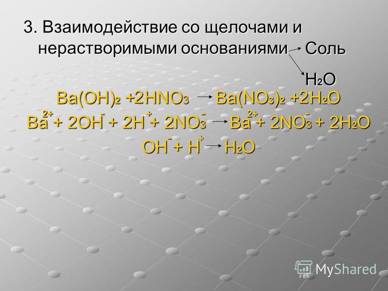3. Взаимодействие со щелочами и нерастворимыми основаниями Ba(OН) 2 + НNO 3 Ba(NO 3 ) 2 + Н 2 О Ba + 2OН + 2Н + 2NO 3 Ba + 2NO 3 + 2Н 2 О OН + Н Н 2 О Соль Н2ОН2ОН2ОН2О 22 + 2+2+2+2+ 2+2+2+2+ + - ---
