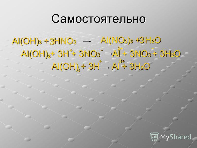 Самостоятельно Al(OН) 3 + НNO 3 Al(OН) + 3Н + 3NO 3 Al + 3NO 3 + 3Н 2 О Al(OН) + 3Н Al + 3Н 2 О 3 3 3 3+3+3+3+- - 3 + + Al(NO 3 ) 3 + Н 2 О 3+3+3+3+