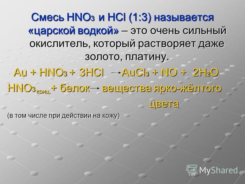 Смесь НNO 3 и НСl (1:3) называется «царской водкой» – это очень сильный окислитель, который растворяет даже золото, платину. Au + НNO 3 + 3НСl AuCl 3 + NO + 2Н 2 О Au + НNO 3 + 3НСl AuCl 3 + NO + 2Н 2 О НNO 3 + белок вещества ярко-жёлтого цвета цвета