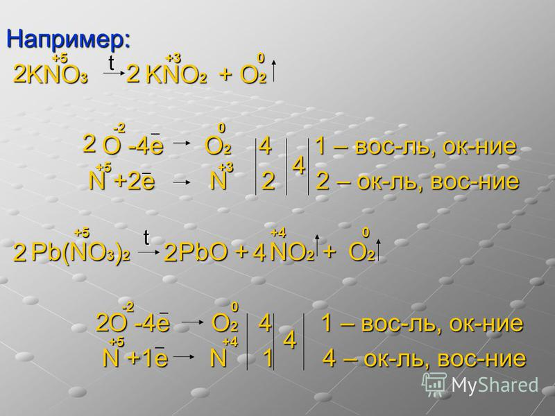 Например: KNO 3 KNO 2 + O 2 KNO 3 KNO 2 + O 2 O -4e O 2 4 1 – вос-ль, ок-нии O -4e O 2 4 1 – вос-ль, ок-нии N +2 е N 2 2 – ок-ль, вос-нии N +2 е N 2 2 – ок-ль, вос-нии Pb(NO 3 ) 2 PbO + NO 2 + O 2 Pb(NO 3 ) 2 PbO + NO 2 + O 2 O -4e O 2 4 1 – вос-ль,