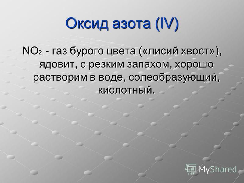 Оксид азота (IV) NO 2 - газ бурого цвета («лисий хвост»), ядовит, с резким запахом, хорошо растворим в воде, солеобразующий, кислотный.