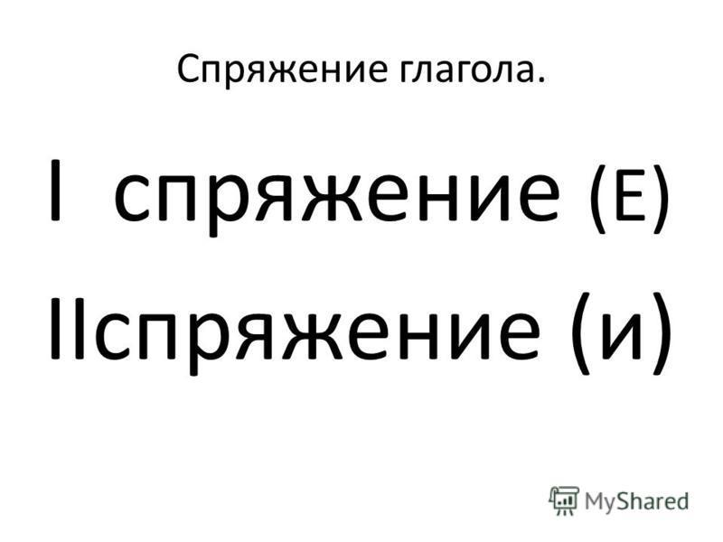 Спряжение глагола. I спряжение (Е) IIспряжение (и)