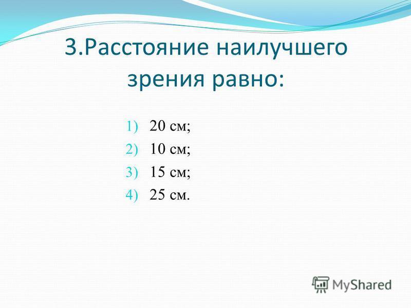 3. Расстояние наилучшего зрения равно: 1) 20 см; 2) 10 см; 3) 15 см; 4) 25 см.