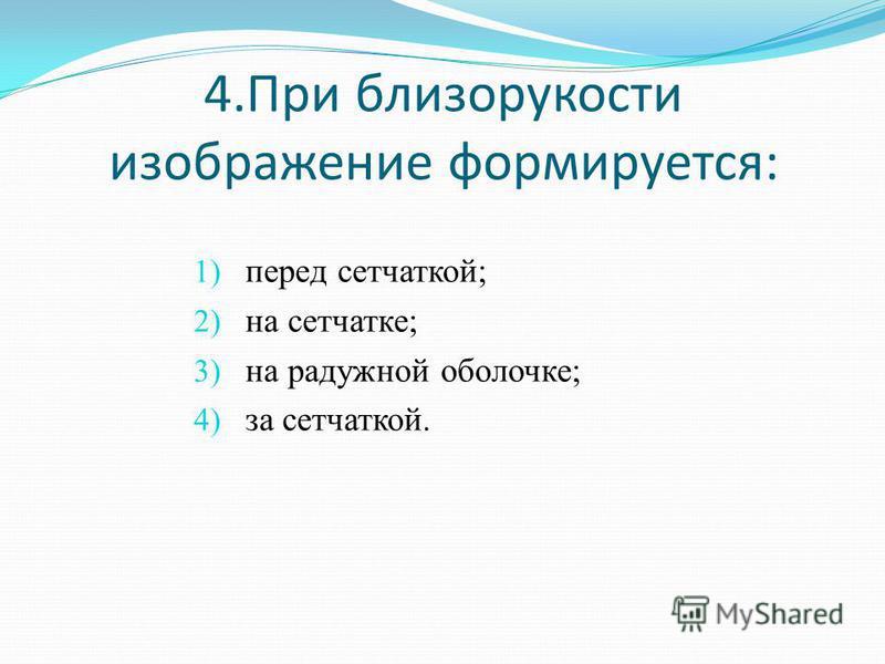 4. При близорукости изображение формируется: 1) перед сетчаткой; 2) на сетчатке; 3) на радужной оболочке; 4) за сетчаткой.