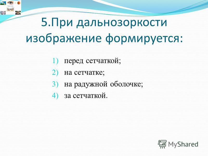 5. При дальнозоркости изображение формируется: 1) перед сетчаткой; 2) на сетчатке; 3) на радужной оболочке; 4) за сетчаткой.
