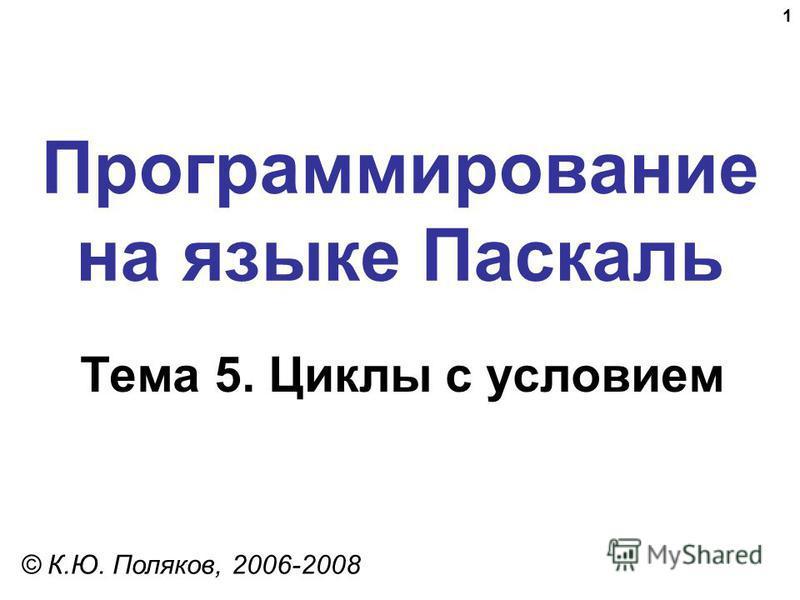 1 Программирование на языке Паскаль Тема 5. Циклы с условием © К.Ю. Поляков, 2006-2008