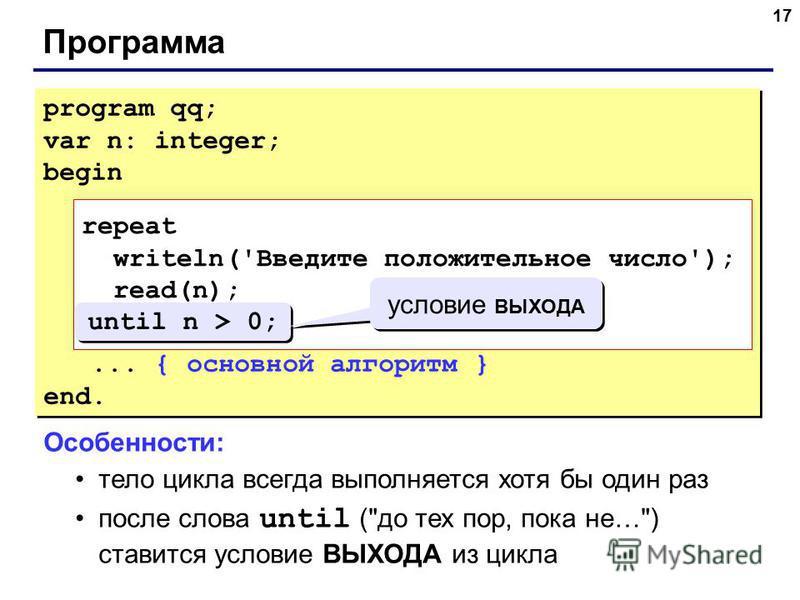 17 Программа program qq; var n: integer; begin repeat writeln('Введите положительное число'); read(n); until n > 0;... { основной алгоритм } end. program qq; var n: integer; begin repeat writeln('Введите положительное число'); read(n); until n > 0;..