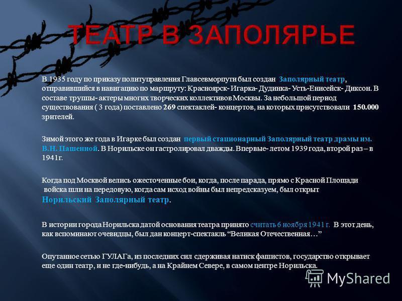 В 1935 году по приказу политуправления Главсевморпути был создан Заполярный театр, отправившийся в навигацию по маршруту : Красноярск - Игарка - Дудинка - Усть - Енисейск - Диксон. В составе труппы - актеры многих творческих коллективов Москвы. За не
