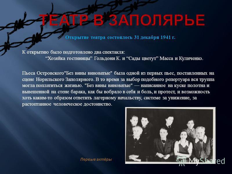 Открытие театра состоялось 31 декабря 1941 г. К открытию было подготовлено два спектакля : Хозяйка гостиницы Гольдони К. и Сады цветут Масса и Куличенко. Пьеса Островского