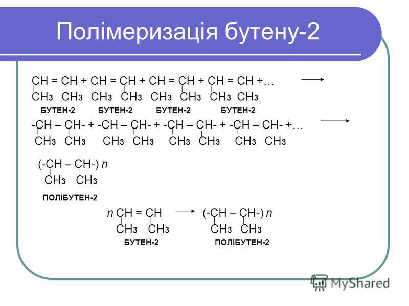Полімеризація бутену-2 СН = СН + СН = СН + СН = СН + СН = СН +… СН 3 СН 3 СН 3 СН 3 БУТЕН-2 БУТЕН-2 БУТЕН-2 БУТЕН-2 -СН – СН- + -СН – СН- + -СН – СН- + -СН – СН- +… СН 3 СН 3 СН 3 СН 3 СН 3 СН 3 СН 3 СН 3 (-СН – СН-) n СН 3 СН 3 ПОЛІБУТЕН-2 n СН = СН