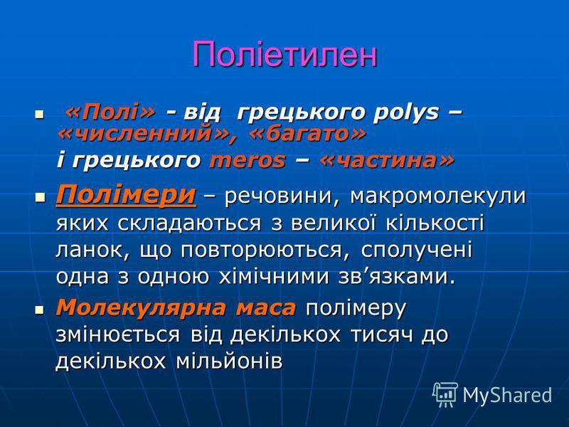 Поліетилен «Полі» - від грецького polys – «численний», «багато» «Полі» - від грецького polys – «численний», «багато» і грецького meros – «частина» і грецького meros – «частина» Полімери – речовини, макромолекули яких складаються з великої кількості л
