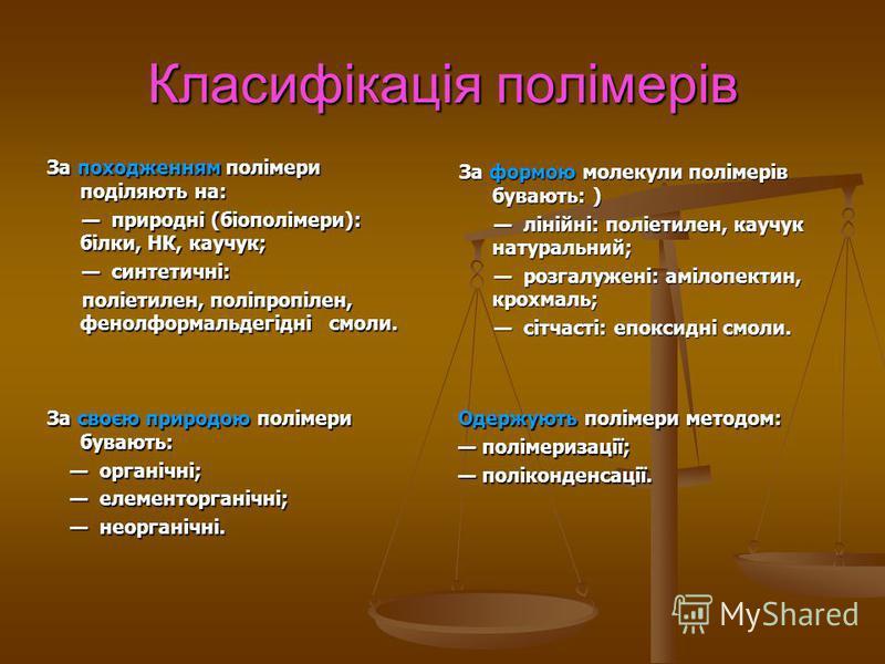 Класифікація полімерів За походженням полімери поділяють на: природні (біополімери): білки, НК, каучук; природні (біополімери): білки, НК, каучук; синтетичні: синтетичні: поліетилен, поліпропілен, фенолформальдегідні смоли. поліетилен, поліпропілен,