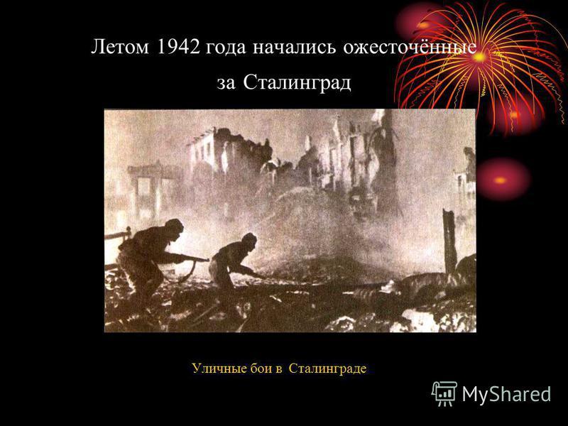 Летом 1942 года начались ожесточённые за Сталинград Уличные бои в Сталинграде
