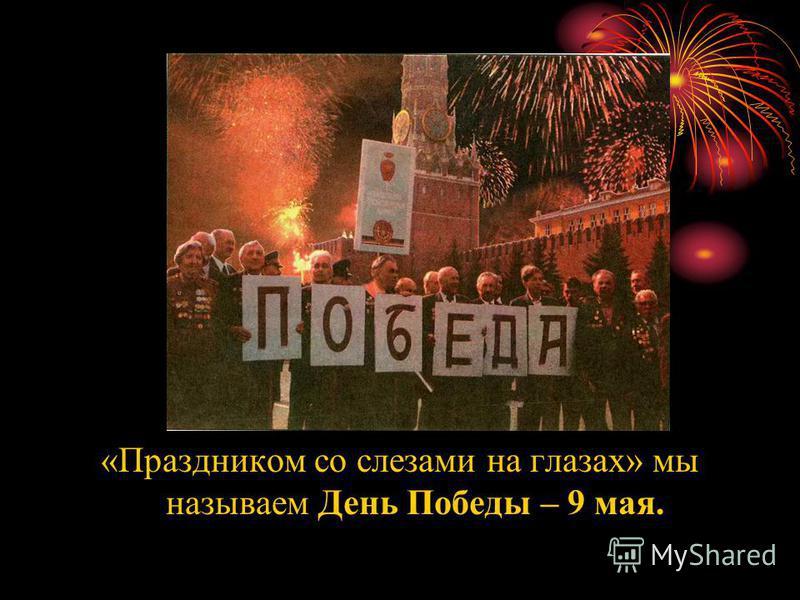 «Праздником со слезами на глазах» мы называем День Победы – 9 мая.