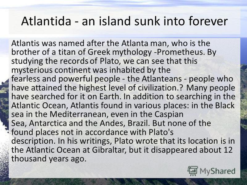 Atlantida - an island sunk into forever Atlantis was named after the Atlanta man, who is the brother of a titan of Greek mythology -Prometheus. By studying the records of Plato, we can see that this mysterious continent was inhabited by the fearless