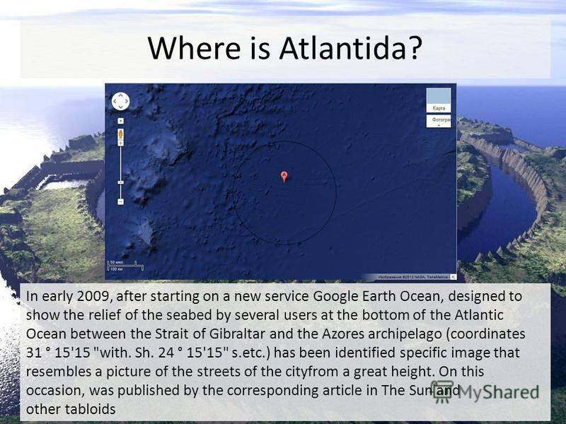 Where is Atlantida? In early 2009, after starting on a new service Google Earth Ocean, designed to show the relief of the seabed by several users at the bottom of the Atlantic Ocean between the Strait of Gibraltar and the Azores archipelago (coordina