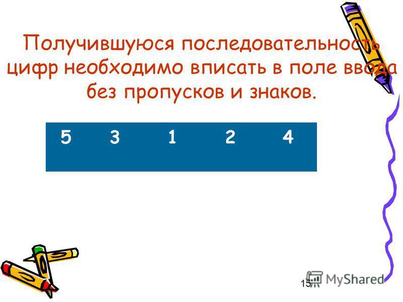 15 Получившуюся последовательность цифр необходимо вписать в поле ввода без пропусков и знаков. 53124