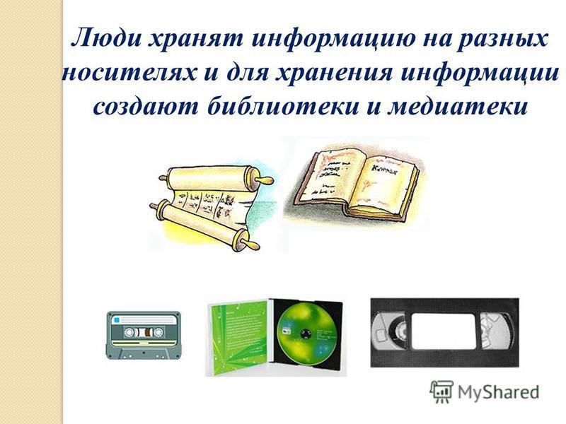 Люди хранят информацию на разных носителях и для хранения информации создают библиотеки и медиатеки