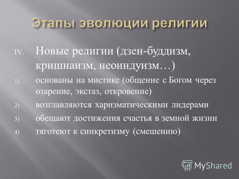 IV. Новые религии ( дзен - буддизм, кришнаизм, неоиндуизм …) 1) основаны на мистике ( общение с Богом через озарение, экстаз, откровение ) 2) возглавляются харизматическими лидерами 3) обещают достижения счастья в земной жизни 4) тяготеют к синкретиз