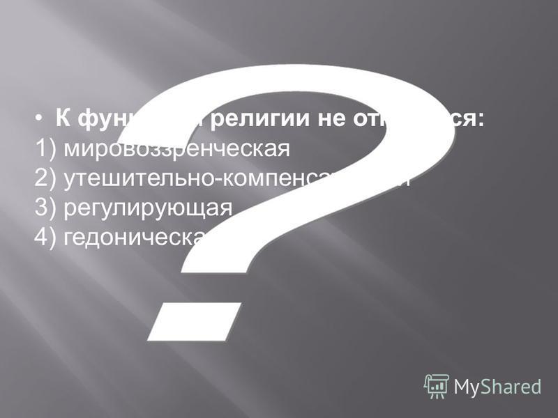 К функциям религии не относится: 1) мировоззренческая 2) утешительно-компенсаторная 3) регулирующая 4) гедоническая