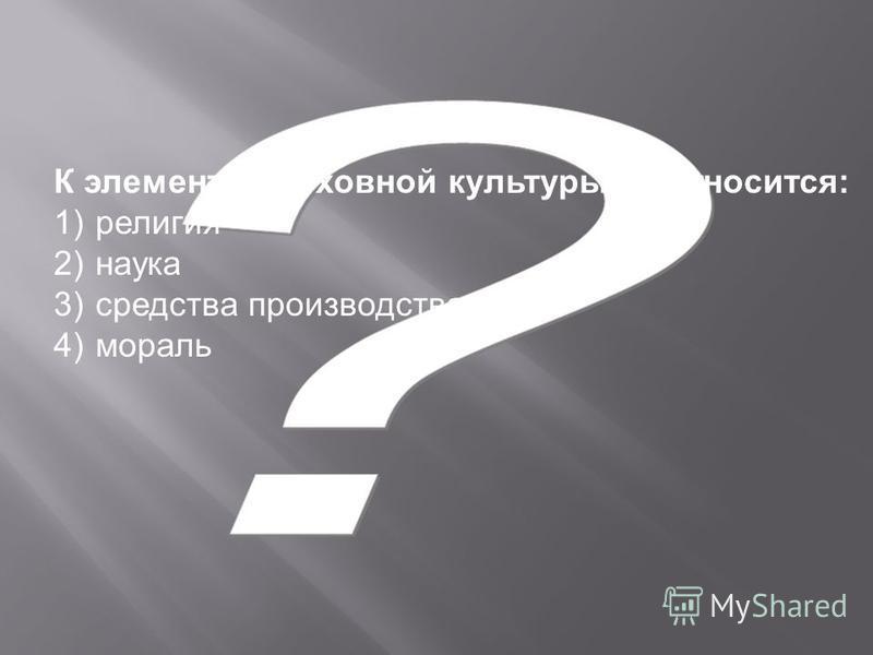 К элементам духовной культуры не относится: 1) религия 2) наука 3) средства производства 4) мораль