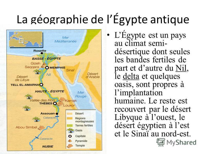 La géographie de lÉgypte antique LÉgypte est un pays au climat semi- désertique dont seules les bandes fertiles de part et dautre du Nil, le delta et quelques oasis, sont propres à limplantation humaine. Le reste est recouvert par le désert Libyque à