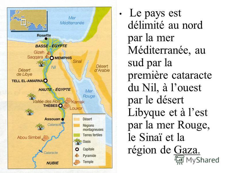Le pays est délimité au nord par la mer Méditerranée, au sud par la première cataracte du Nil, à louest par le désert Libyque et à lest par la mer Rouge, le Sinaï et la région de Gaza.