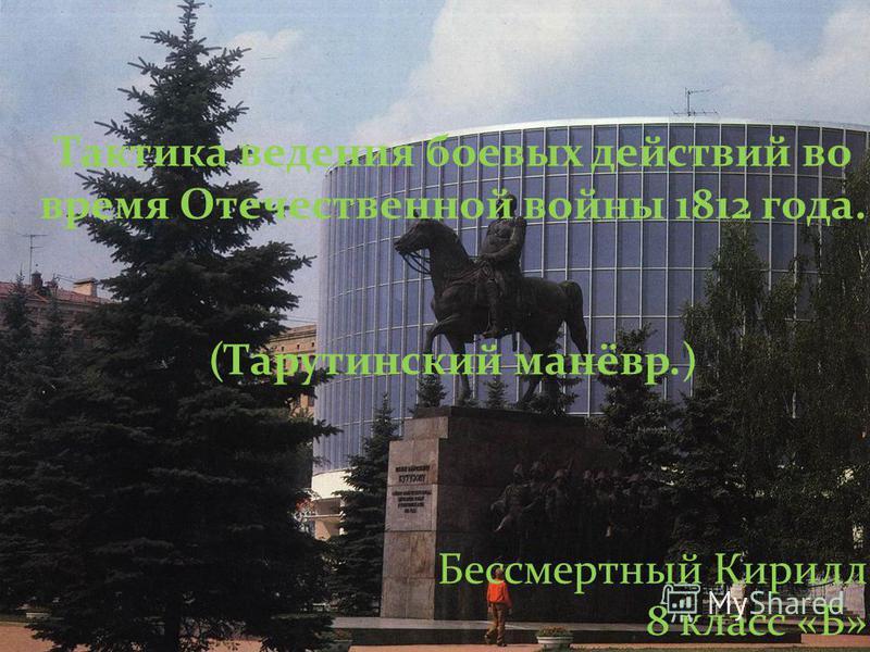 Тактика ведения боевых действий во время Отечественной войны 1812 года. (Тарутинский манёвр.) Бессмертный Кирилл 8 класс «Б»