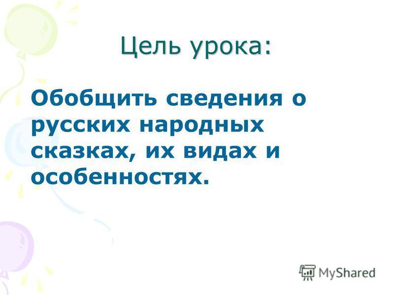 Цель урока: Обобщить сведения о русских народных сказках, их видах и особенностях.