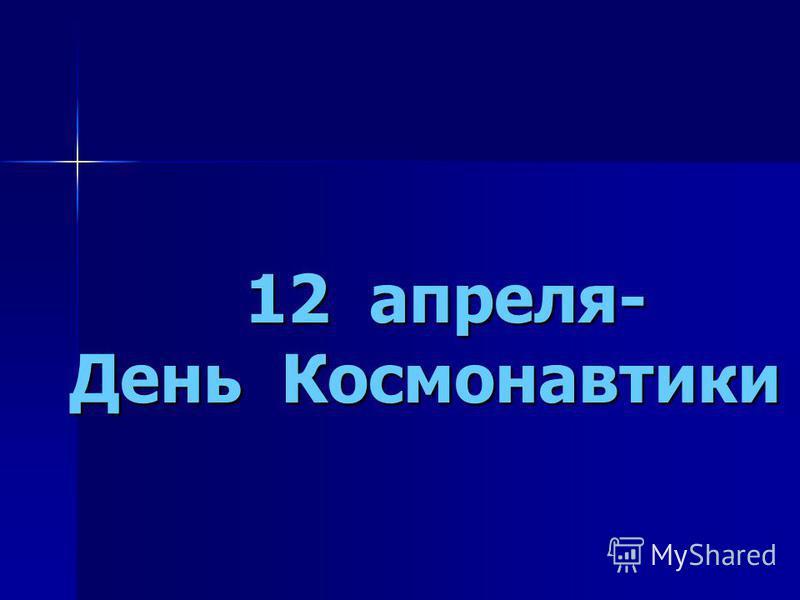 12 апреля- День Космонавтики 12 апреля- День Космонавтики