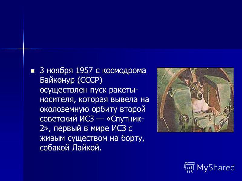 3 ноября 1957 с космодрома Байконур (СССР) осуществлен пуск ракеты- носителя, которая вывела на околоземную орбиту второй советский ИСЗ «Спутник- 2», первый в мире ИСЗ с живым существом на борту, собакой Лайкой.