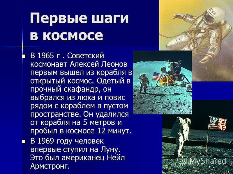 Первые шаги в космосе В 1965 г. Советский космонавт Алексей Леонов первым вышел из корабля в открытый космос. Одетый в прочный скафандр, он выбрался из люка и повис рядом с кораблем в пустом пространстве. Он удалился от корабля на 5 метров и пробыл в