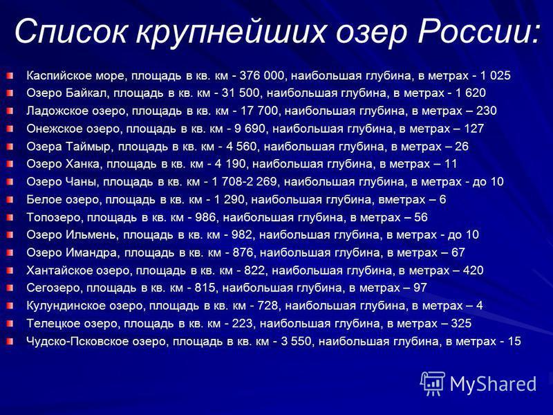 Список крупнейших озер России: Каспийское море, площадь в кв. км - 376 000, наибольшая глубина, в метрах - 1 025 Озеро Байкал, площадь в кв. км - 31 500, наибольшая глубина, в метрах - 1 620 Ладожское озеро, площадь в кв. км - 17 700, наибольшая глуб